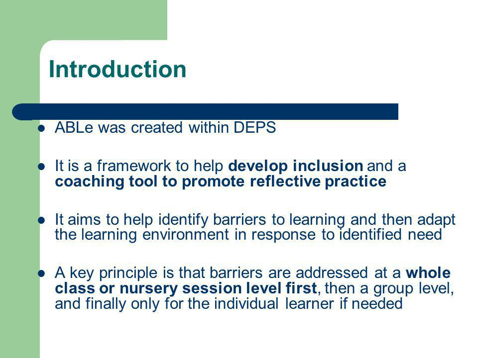 Introduction ABLe was created within DEPS It is a framework to help develop inclusion and a coaching tool to promote reflective practice It aims to help identify barriers to learning and then adapt the learning environment in response to identified need A key principle is that barriers are addressed at a whole class or nursery session level first, then a group level, and finally only for the individual learner if needed