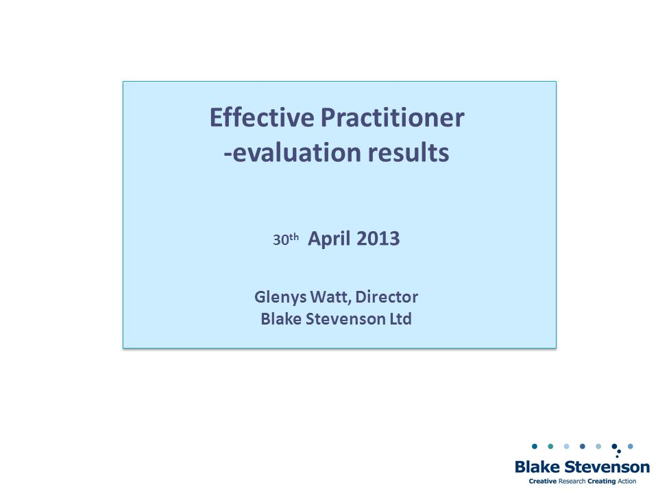 Effective Practitioner -evaluation results 30 th April 2013 Glenys Watt, Director Blake Stevenson Ltd
