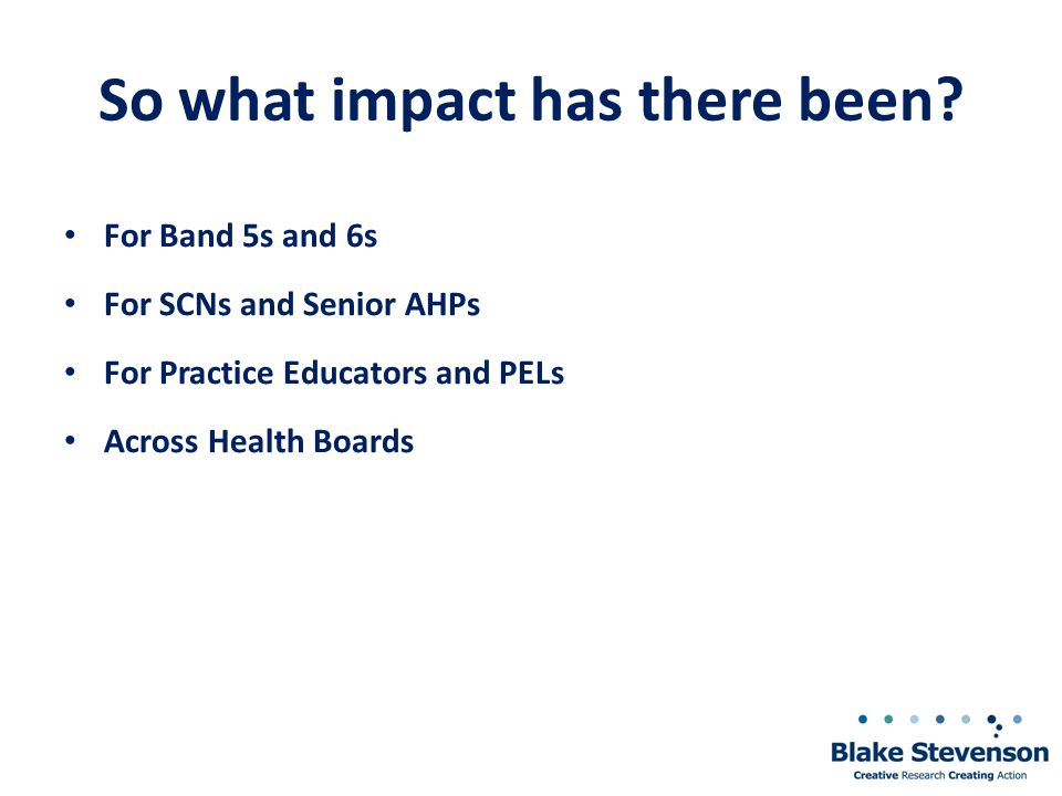 So what impact has there been? For Band 5s and 6s For SCNs and Senior AHPs For Practice Educators and PELs Across Health Boards