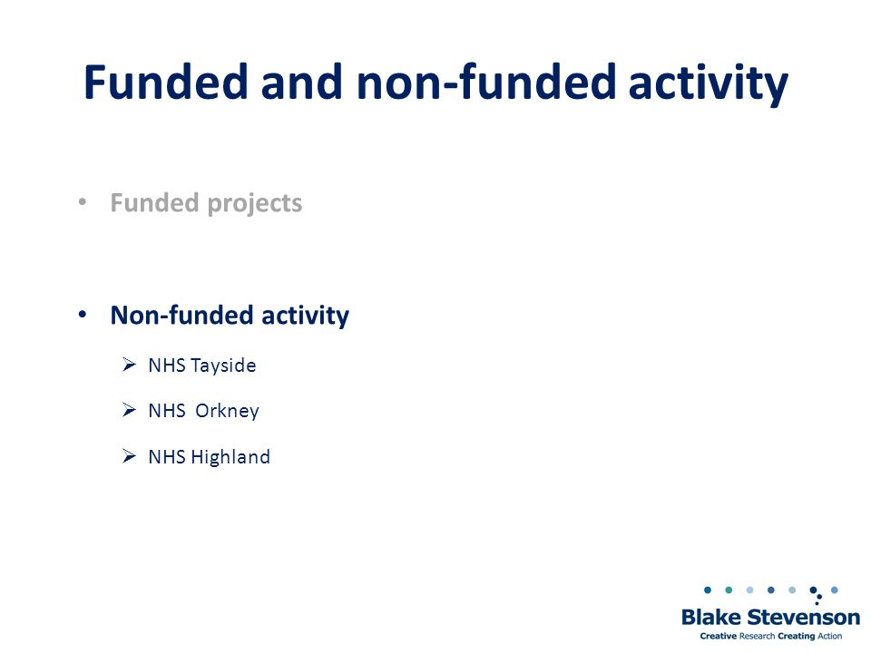 Funded and non-funded activity Funded projects Non-funded activity  NHS Tayside  NHS Orkney  NHS Highland