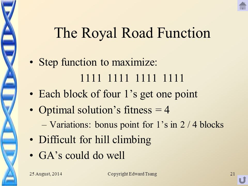 25 August, 2014Copyright Edward Tsang21 The Royal Road Function Step function to maximize: 1111 1111 Each block of four 1's get one point Optimal solution's fitness = 4 –Variations: bonus point for 1's in 2 / 4 blocks Difficult for hill climbing GA's could do well