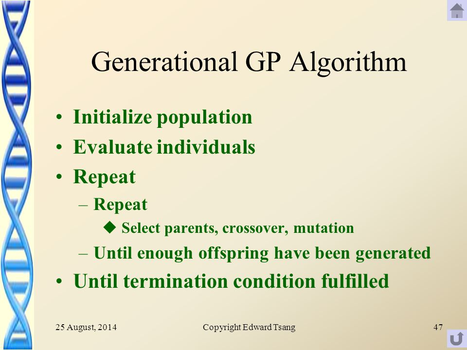 25 August, 2014Copyright Edward Tsang47 Generational GP Algorithm Initialize population Evaluate individuals Repeat –Repeat u Select parents, crossover, mutation –Until enough offspring have been generated Until termination condition fulfilled