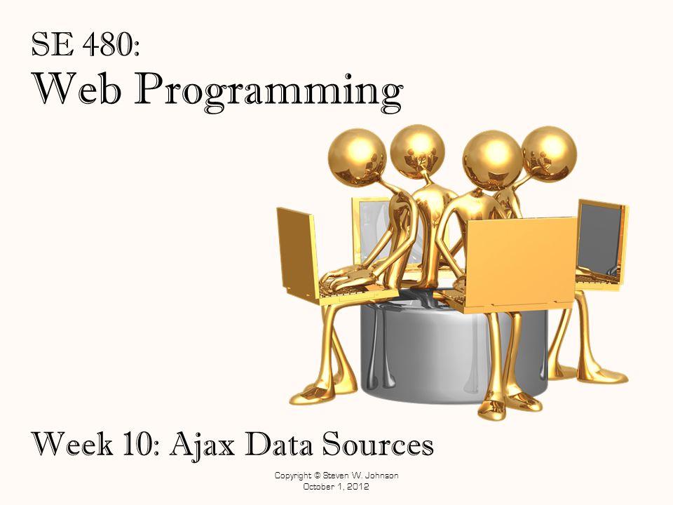 Web Programming SE 480: Week 10: Ajax Data Sources Copyright © Steven W. Johnson October 1, 2012