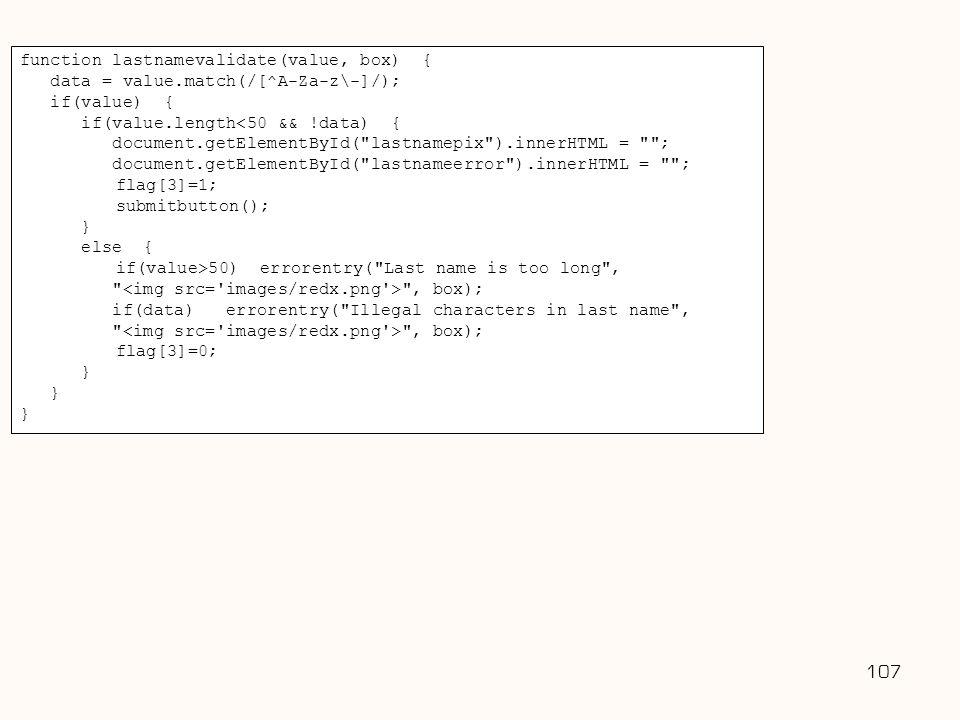 107 Username: function lastnamevalidate(value, box) { data = value.match(/[^A-Za-z\-]/); if(value) { if(value.length<50 && !data) { document.getElemen