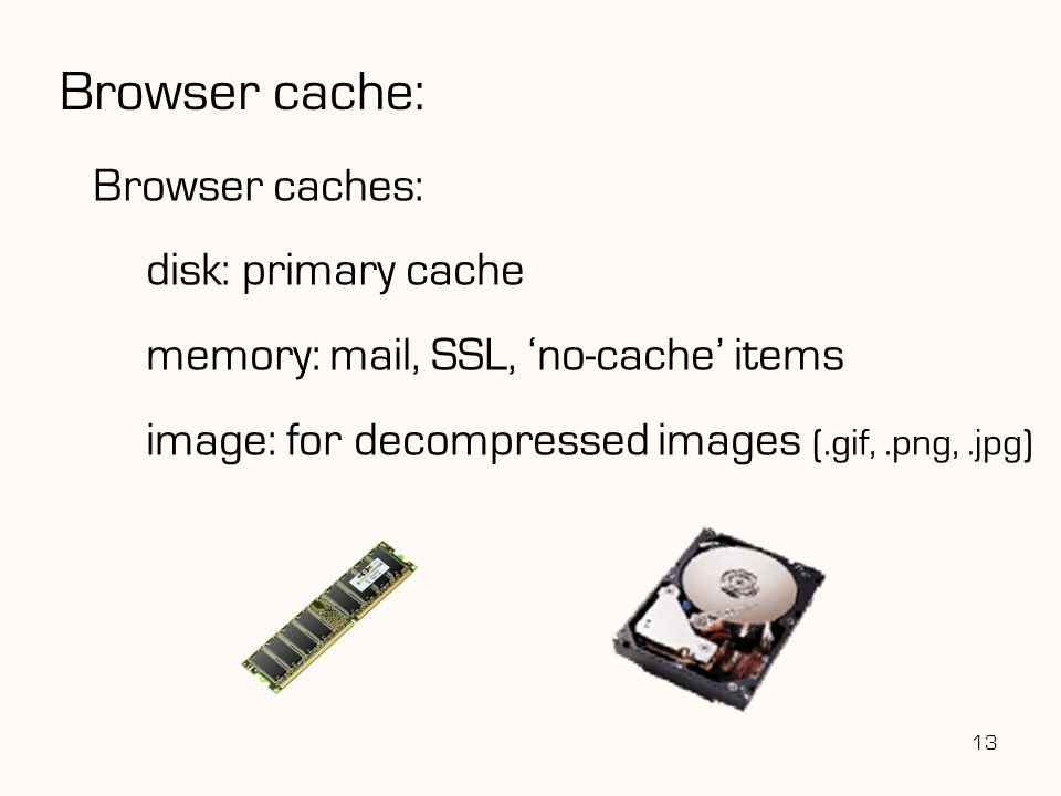 Browser cache: Browser caches: disk: primary cache memory: mail, SSL, 'no-cache' items image: for decompressed images (.gif,.png,.jpg) 13
