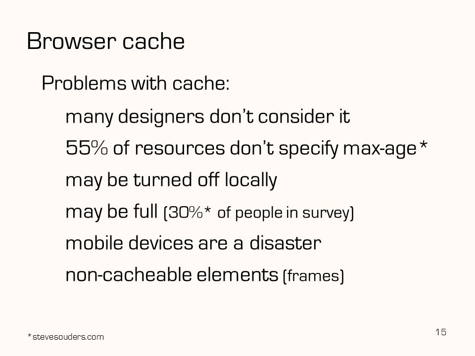 Browser cache Problems with cache: many designers don't consider it 55% of resources don't specify max-age* may be turned off locally may be full (30%