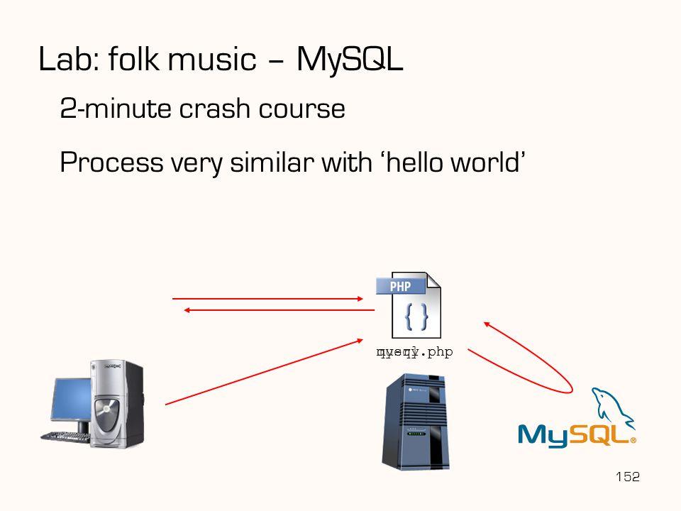 152 2-minute crash course Process very similar with 'hello world' Lab: folk music – MySQL mysql.php query.php