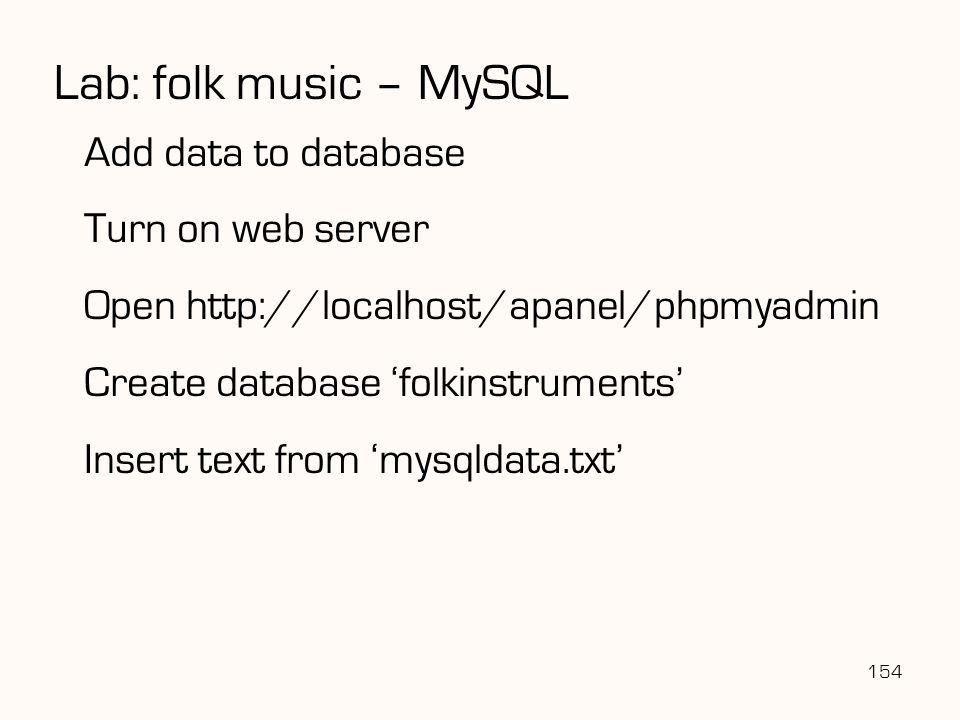 154 Lab: folk music – MySQL Add data to database Turn on web server Open http://localhost/apanel/phpmyadmin Create database 'folkinstruments' Insert t