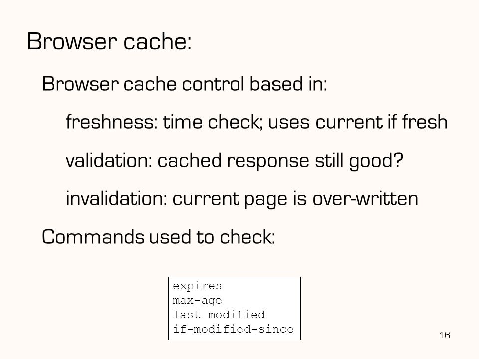 Browser cache: Browser cache control based in: freshness: time check; uses current if fresh validation: cached response still good? invalidation: curr