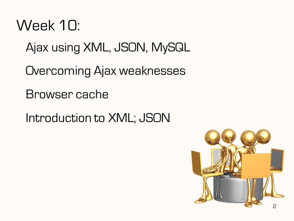 Week 10: Ajax using XML, JSON, MySQL Overcoming Ajax weaknesses Browser cache Introduction to XML; JSON 2