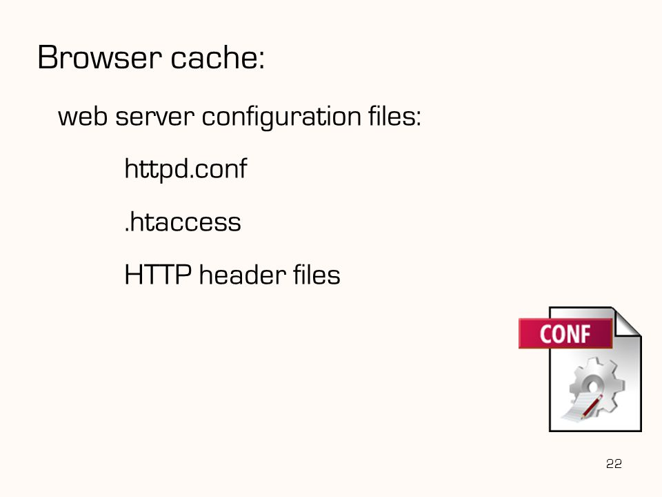 web server configuration files: httpd.conf.htaccess HTTP header files 22 Browser cache: