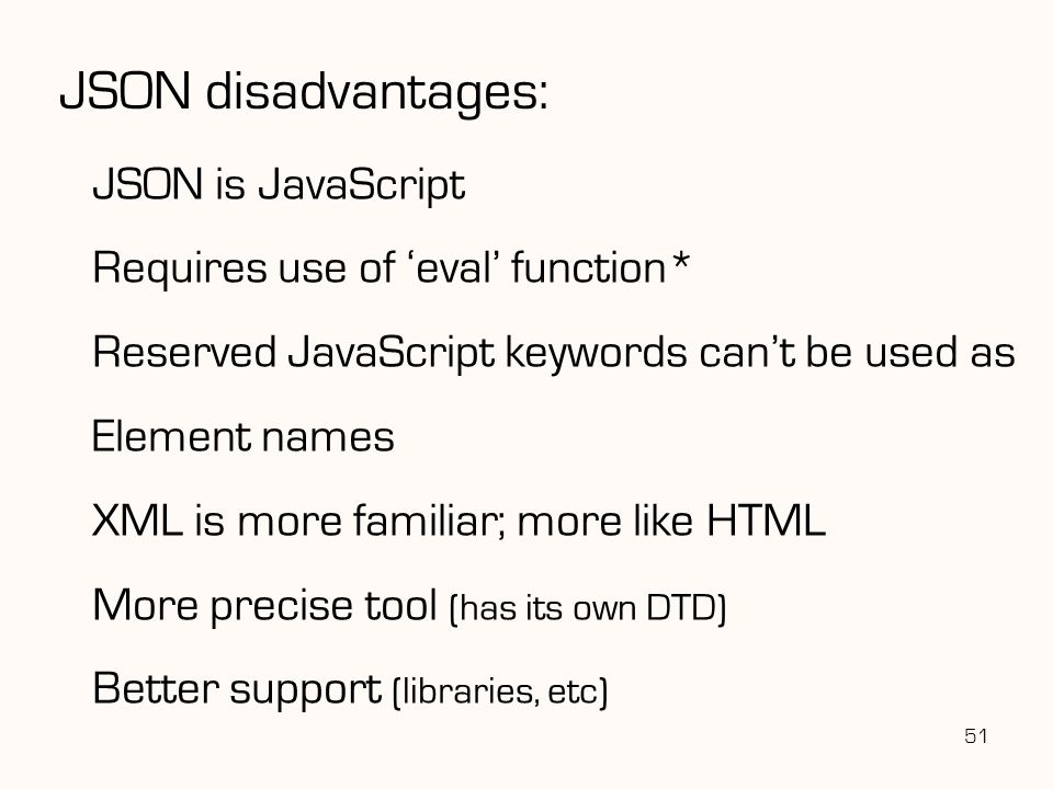 JSON disadvantages: JSON is JavaScript Requires use of 'eval' function* Reserved JavaScript keywords can't be used as Element names XML is more famili