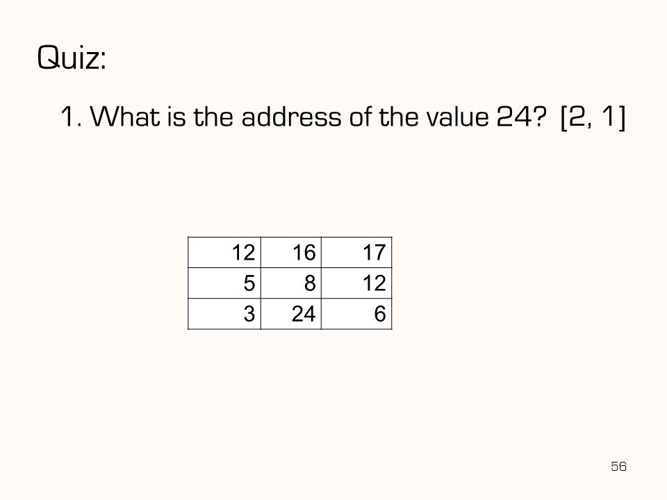 Quiz: 1. What is the address of the value 24? 56 121617 5812 3246 [2, 1]