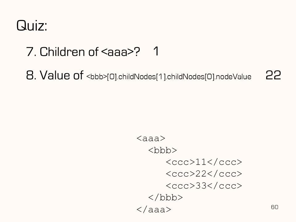 Quiz: 7. Children of ? 8. Value of [0].childNodes[1].childNodes[0].nodeValue 60 1 11 22 33 22