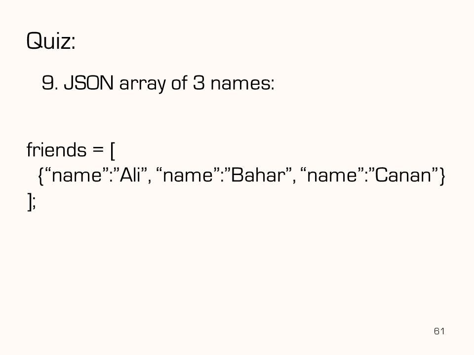"Quiz: 9. JSON array of 3 names: 61 friends = [ {""name"":""Ali"", ""name"":""Bahar"", ""name"":""Canan""} ];"