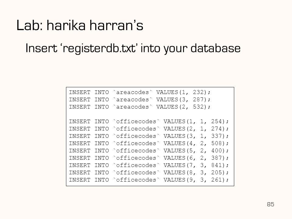 85 Lab: harika harran's Insert 'registerdb.txt' into your database INSERT INTO `areacodes` VALUES(1, 232); INSERT INTO `areacodes` VALUES(3, 287); INS