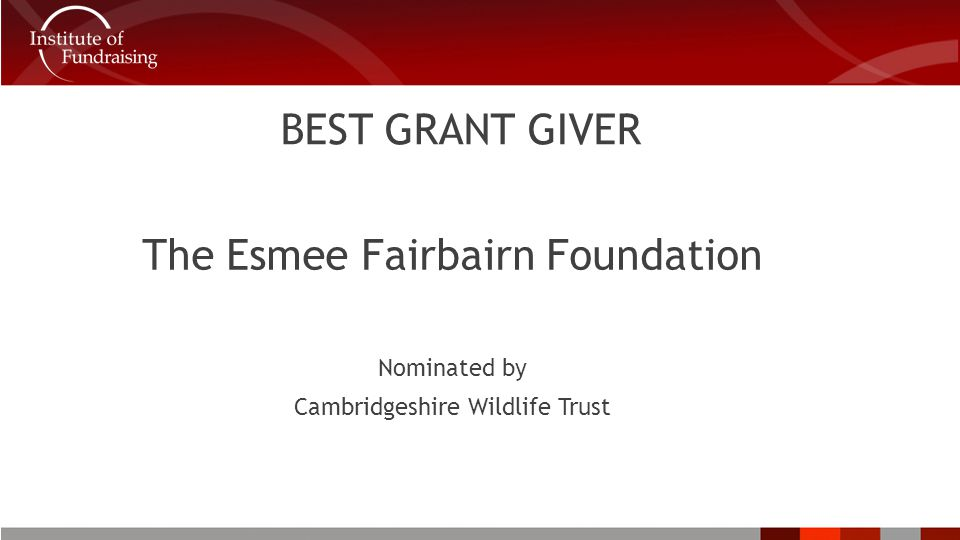 BEST GRANT GIVER The Esmee Fairbairn Foundation Nominated by Cambridgeshire Wildlife Trust