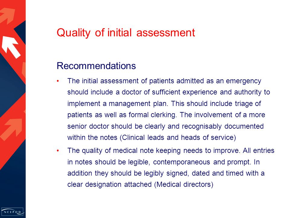Quality of initial assessment Recommendations The initial assessment of patients admitted as an emergency should include a doctor of sufficient experience and authority to implement a management plan.