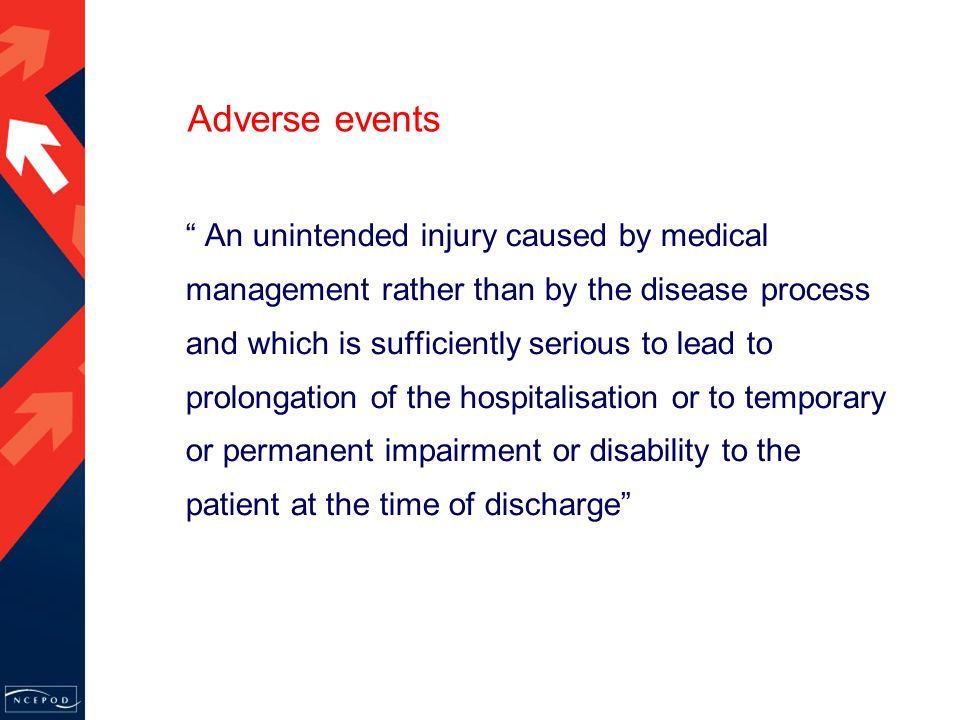 Adverse events An unintended injury caused by medical management rather than by the disease process and which is sufficiently serious to lead to prolongation of the hospitalisation or to temporary or permanent impairment or disability to the patient at the time of discharge
