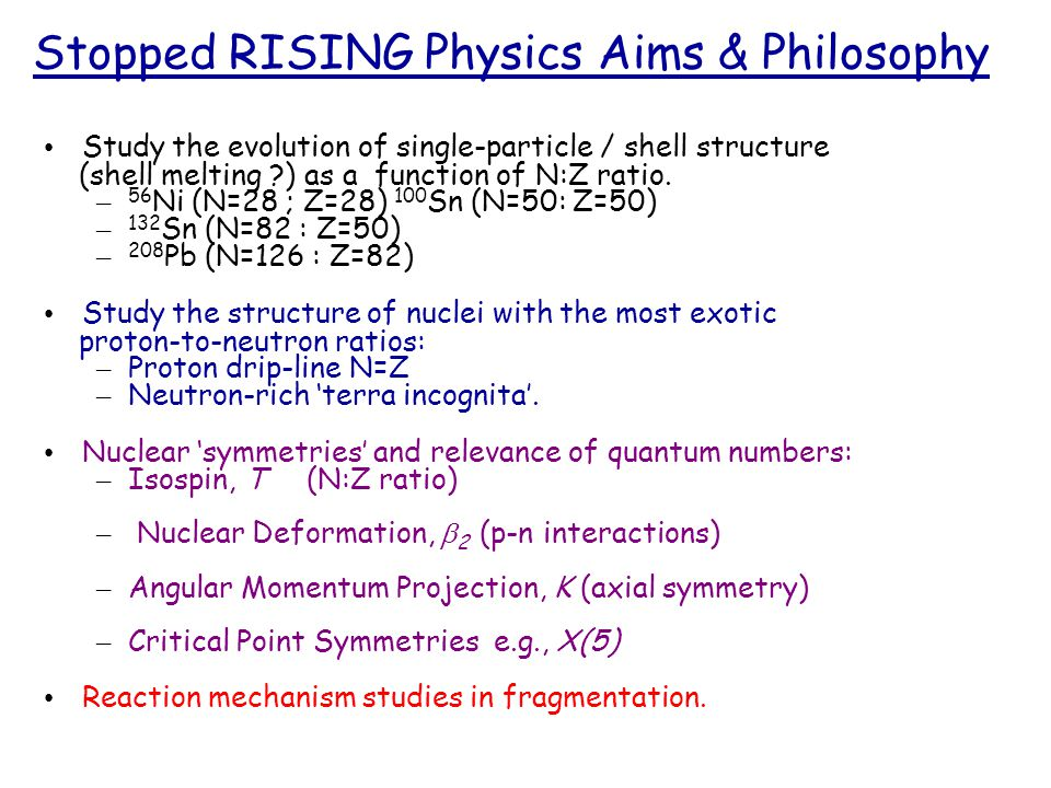 Stopped RISING Physics Aims & Philosophy Study the evolution of single-particle / shell structure (shell melting ) as a function of N:Z ratio.
