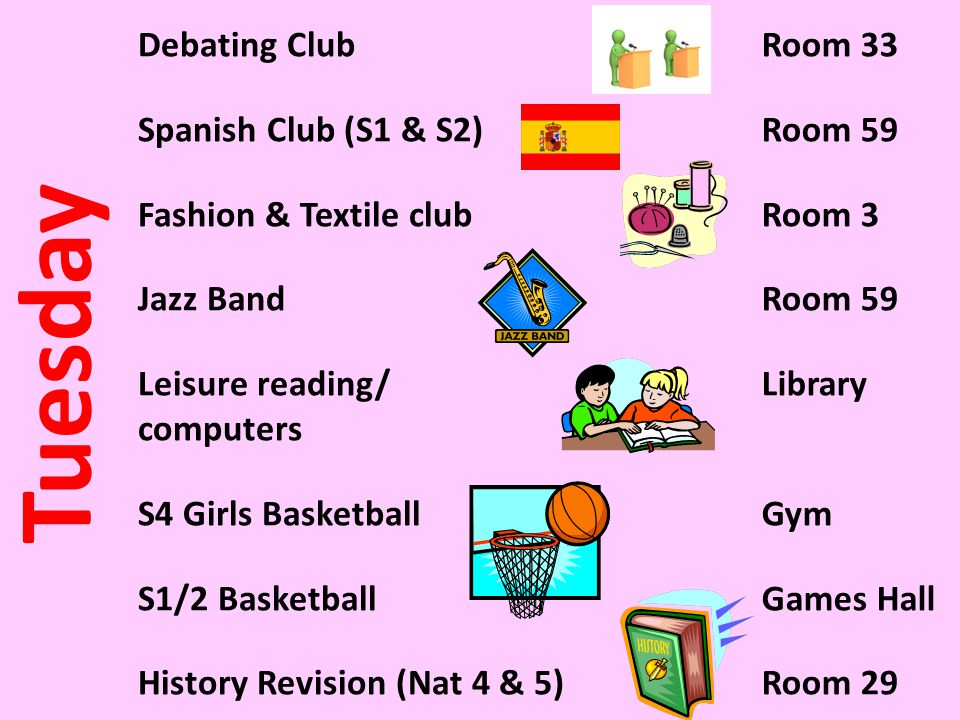 Tuesday Debating Club Spanish Club (S1 & S2) Fashion & Textile club Jazz Band Leisure reading/ computers S4 Girls Basketball S1/2 Basketball History R