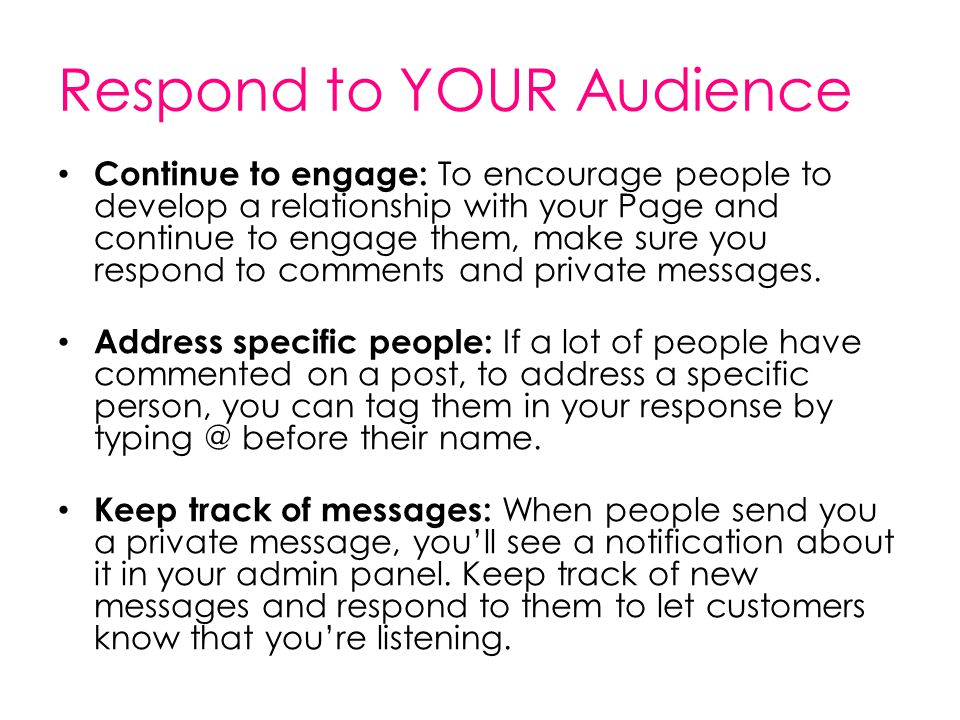 Respond to YOUR Audience Continue to engage: To encourage people to develop a relationship with your Page and continue to engage them, make sure you r
