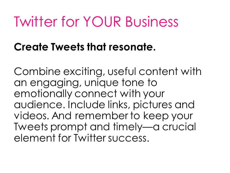 Twitter for YOUR Business Create Tweets that resonate. Combine exciting, useful content with an engaging, unique tone to emotionally connect with your