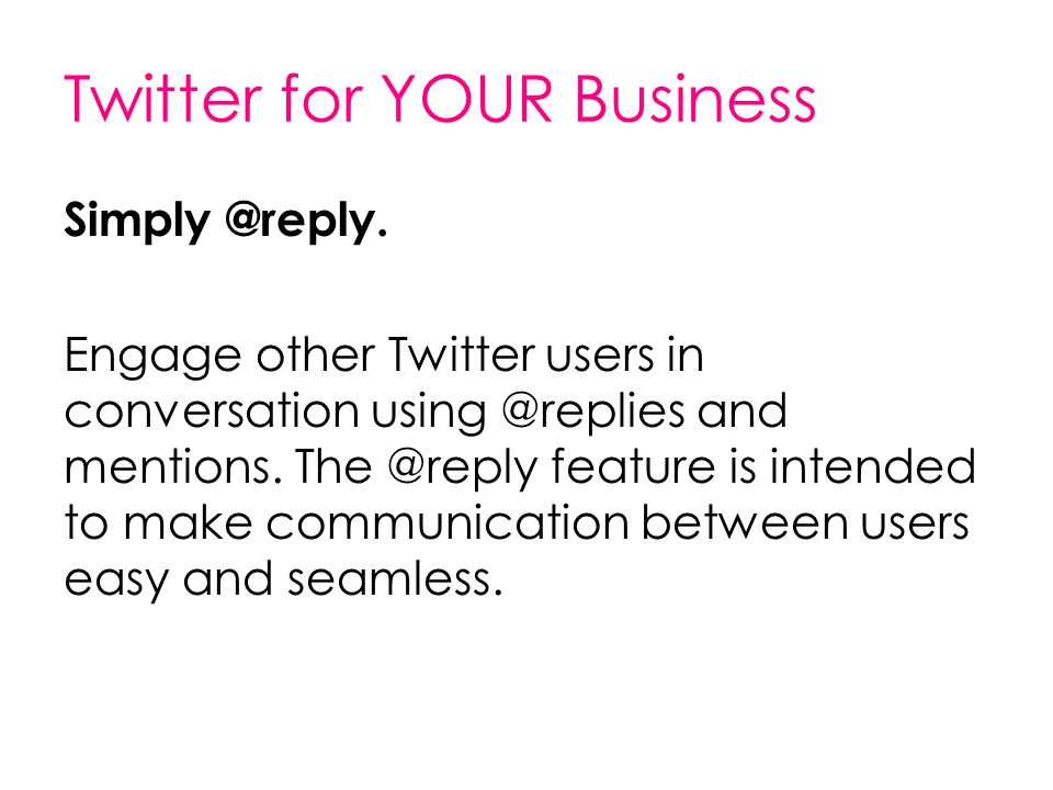 Twitter for YOUR Business Simply @reply. Engage other Twitter users in conversation using @replies and mentions. The @reply feature is intended to mak
