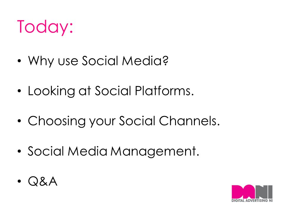 Today: Why use Social Media? Looking at Social Platforms. Choosing your Social Channels. Social Media Management. Q&A