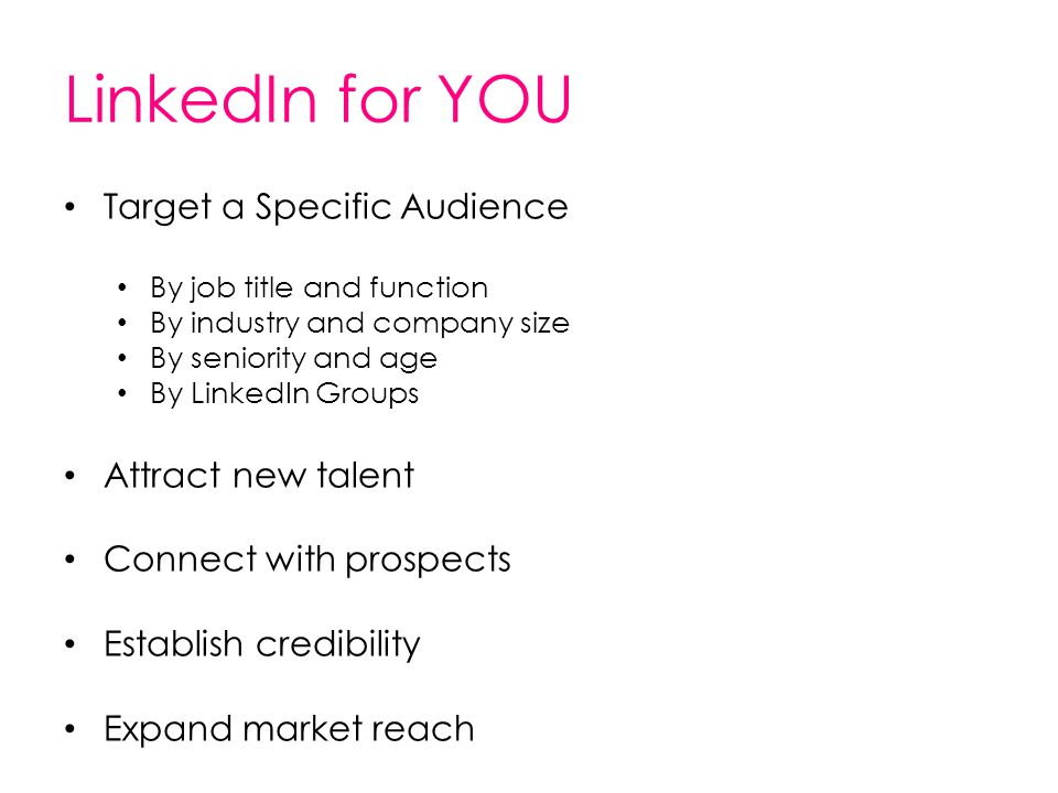 LinkedIn for YOU Target a Specific Audience By job title and function By industry and company size By seniority and age By LinkedIn Groups Attract new
