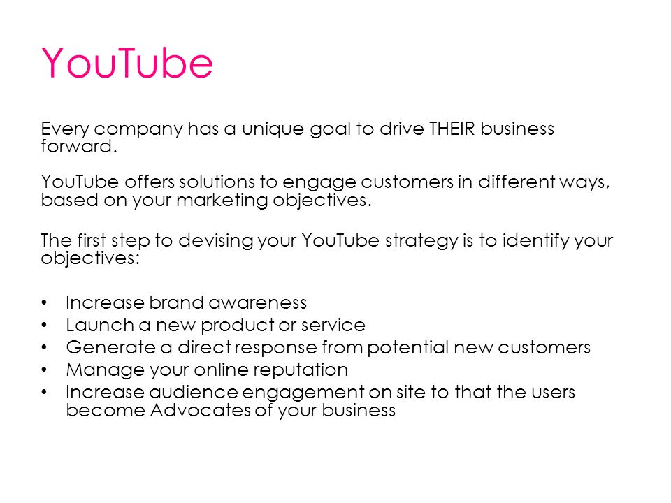 YouTube Every company has a unique goal to drive THEIR business forward. YouTube offers solutions to engage customers in different ways, based on your