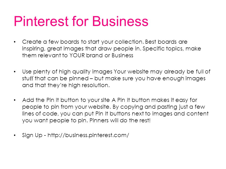 Pinterest for Business Create a few boards to start your collection. Best boards are inspiring, great images that draw people in. Specific topics, mak