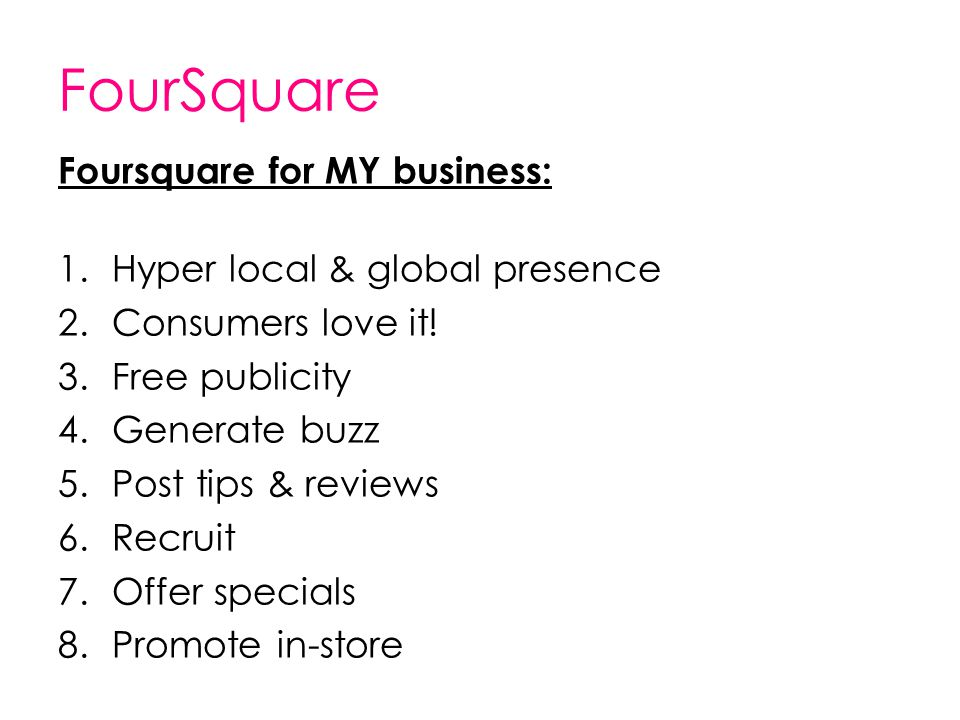 FourSquare Foursquare for MY business: 1.Hyper local & global presence 2.Consumers love it! 3.Free publicity 4.Generate buzz 5.Post tips & reviews 6.R