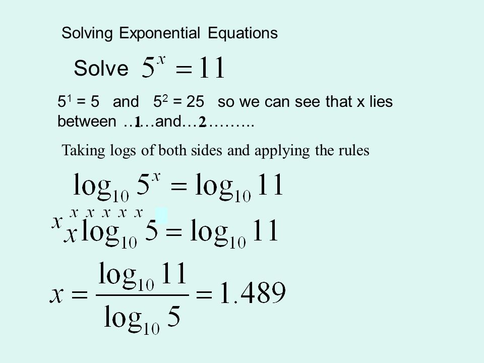 Solving Exponential Equations Solve 5 1 = 5 and 5 2 = 25 so we can see that x lies between ……and………….. 12 Taking logs of both sides and applying the r