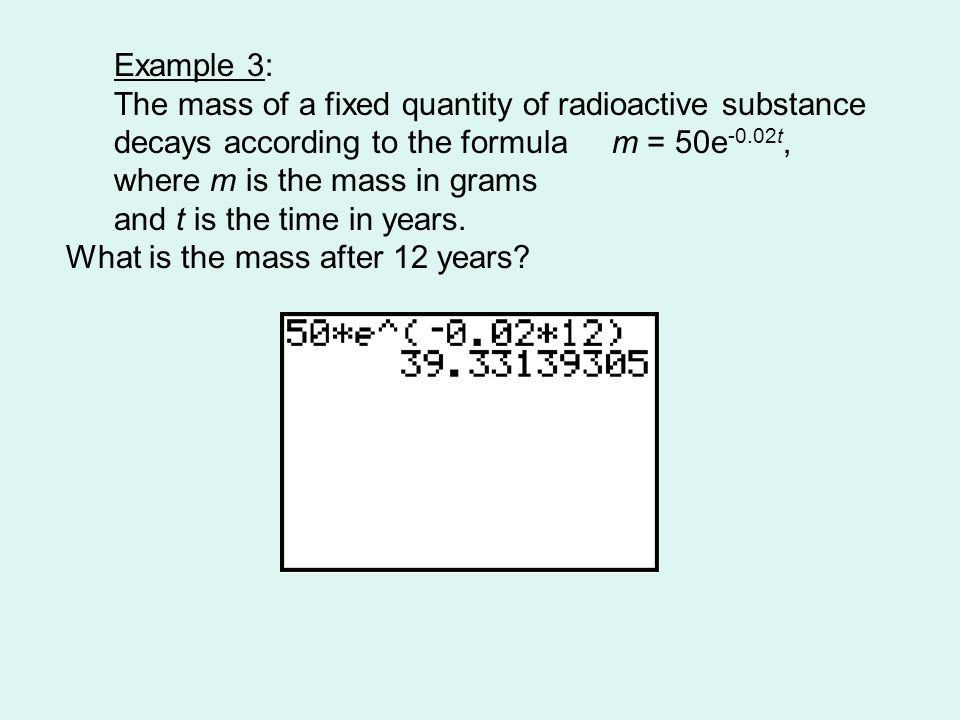Example 3: The mass of a fixed quantity of radioactive substance decays according to the formula m = 50e -0.02t, where m is the mass in grams and t is