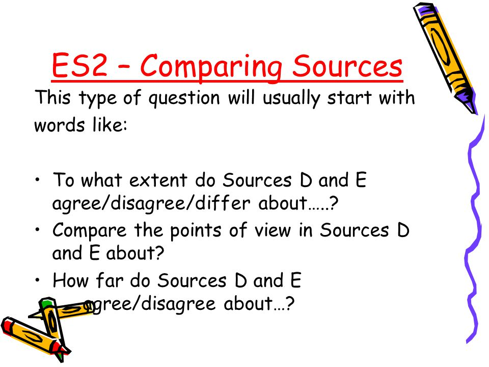 ES2 – Comparing Sources This type of question will usually start with words like: To what extent do Sources D and E agree/disagree/differ about…..? Co