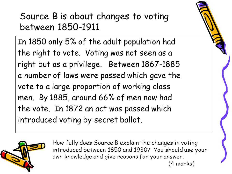 Source B is about changes to voting between 1850-1911 In 1850 only 5% of the adult population had the right to vote. Voting was not seen as a right bu