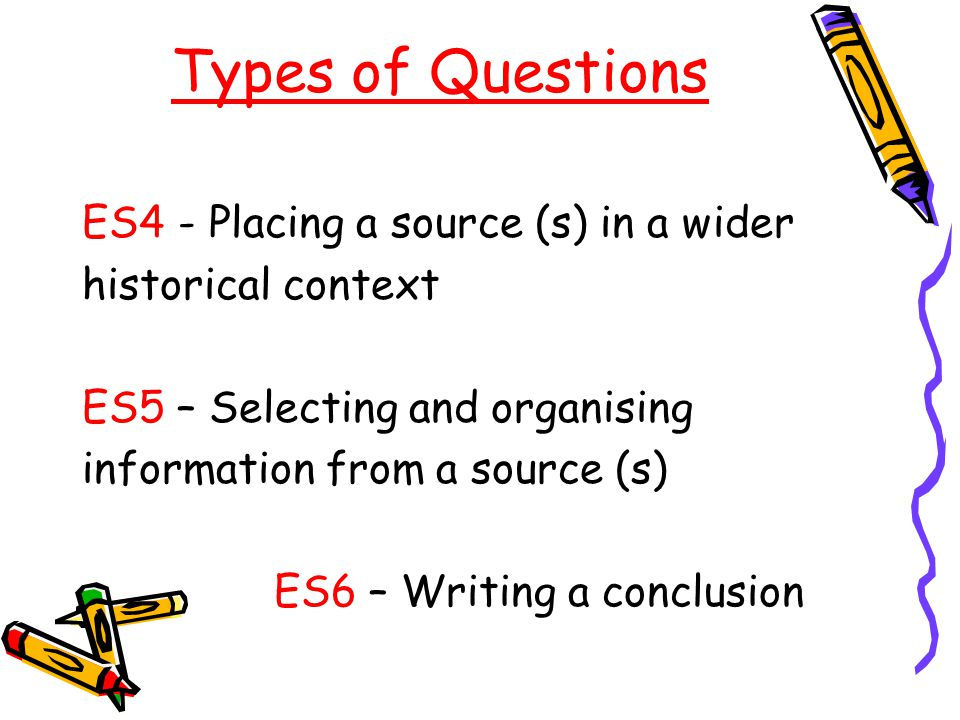 Types of Questions ES4- Placing a source (s) in a wider historical context ES5 – Selecting and organising information from a source (s) ES6 – Writing
