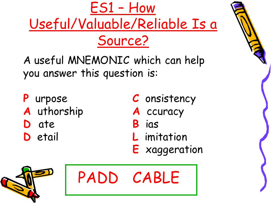 ES1 – How Useful/Valuable/Reliable Is a Source? A useful MNEMONIC which can help you answer this question is: P urposeC onsistency A uthorshipA ccurac