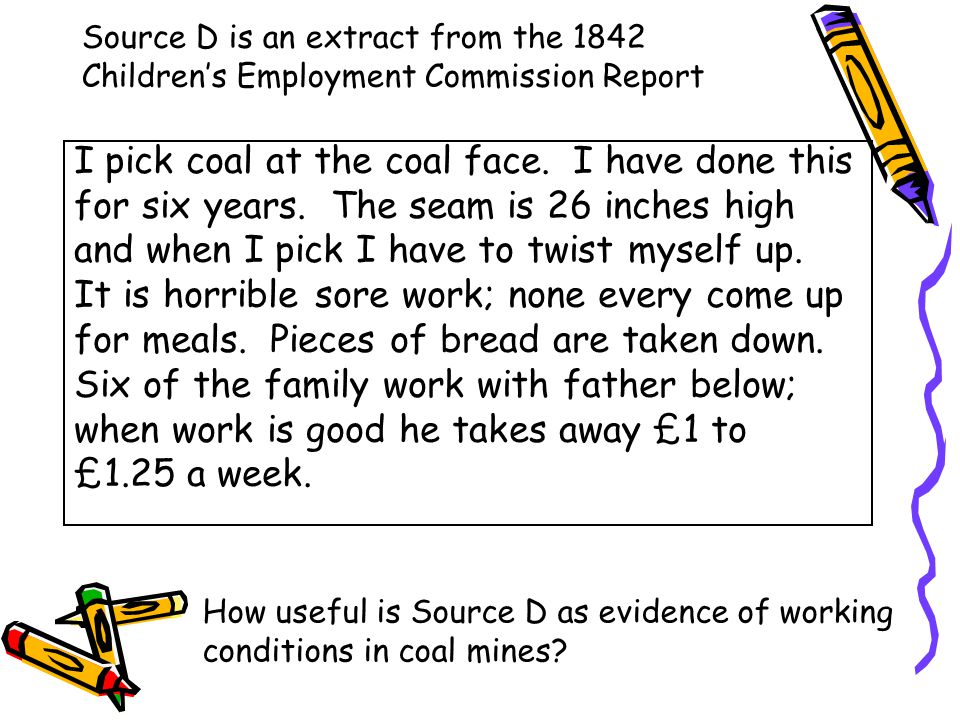 Source D is an extract from the 1842 Children's Employment Commission Report I pick coal at the coal face. I have done this for six years. The seam is