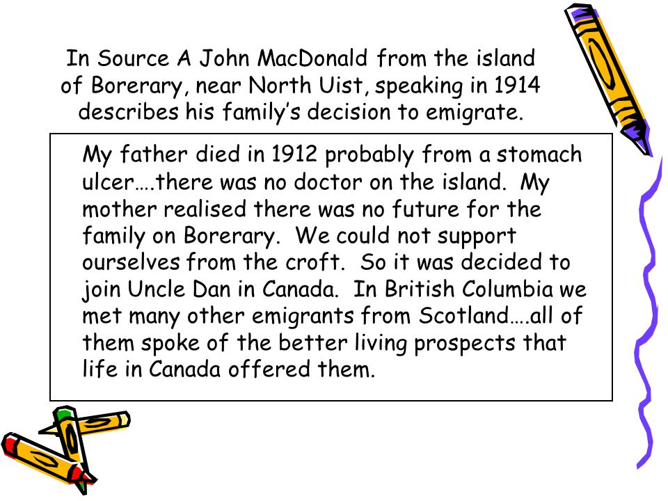 In Source A John MacDonald from the island of Borerary, near North Uist, speaking in 1914 describes his family's decision to emigrate. My father died