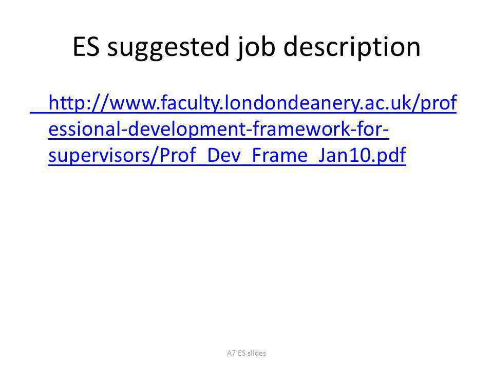 ES suggested job description http://www.faculty.londondeanery.ac.uk/prof essional-development-framework-for- supervisors/Prof_Dev_Frame_Jan10.pdf A7 ES slides