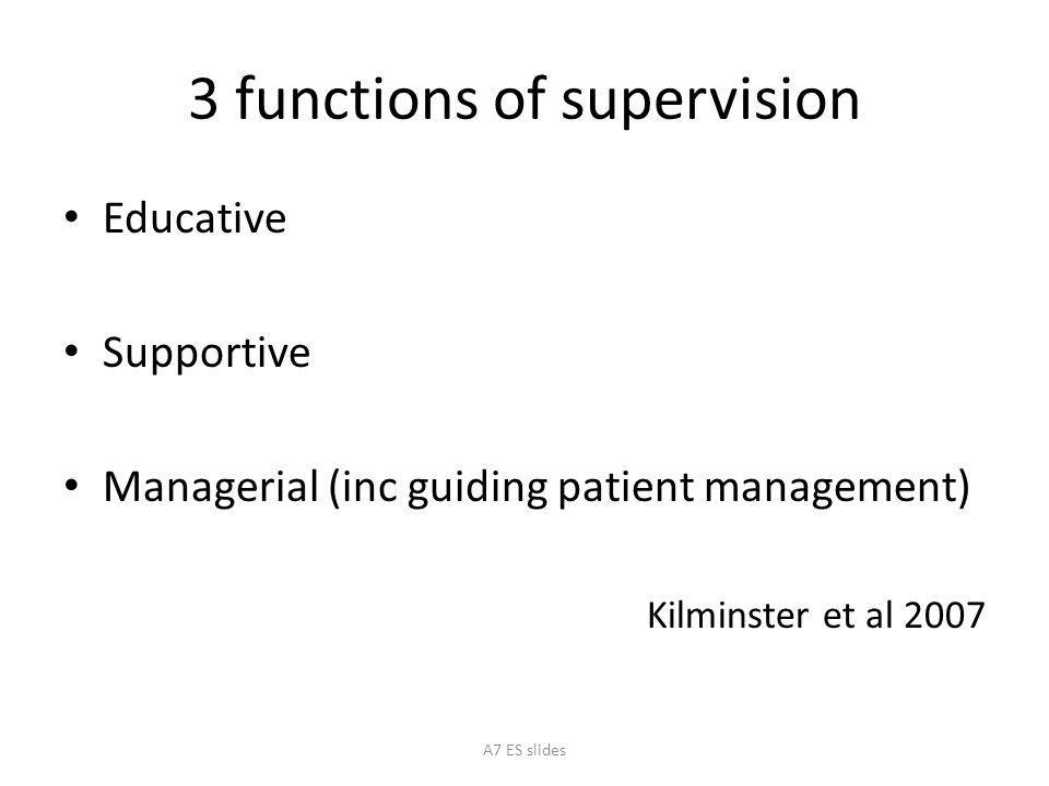 3 functions of supervision Educative Supportive Managerial (inc guiding patient management) Kilminster et al 2007 A7 ES slides