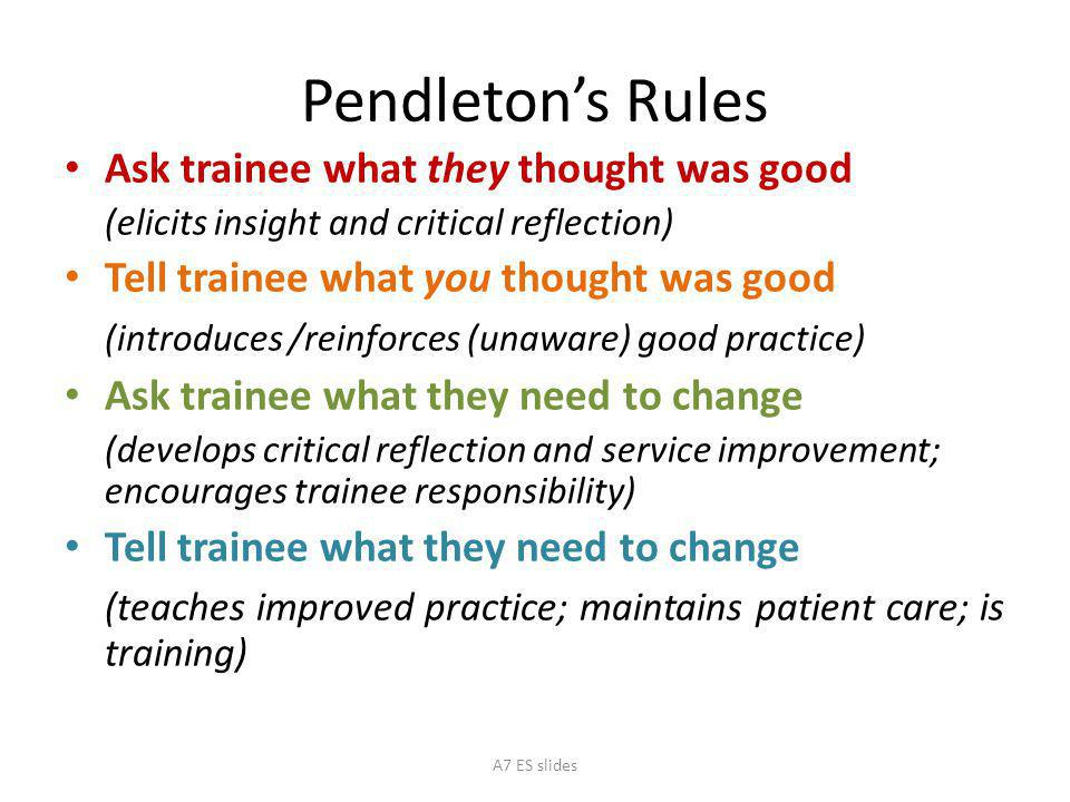 Pendleton's Rules Ask trainee what they thought was good (elicits insight and critical reflection) Tell trainee what you thought was good (introduces /reinforces (unaware) good practice) Ask trainee what they need to change (develops critical reflection and service improvement; encourages trainee responsibility) Tell trainee what they need to change (teaches improved practice; maintains patient care; is training) A7 ES slides