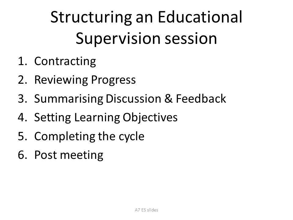 Structuring an Educational Supervision session 1.Contracting 2.Reviewing Progress 3.Summarising Discussion & Feedback 4.Setting Learning Objectives 5.Completing the cycle 6.Post meeting A7 ES slides