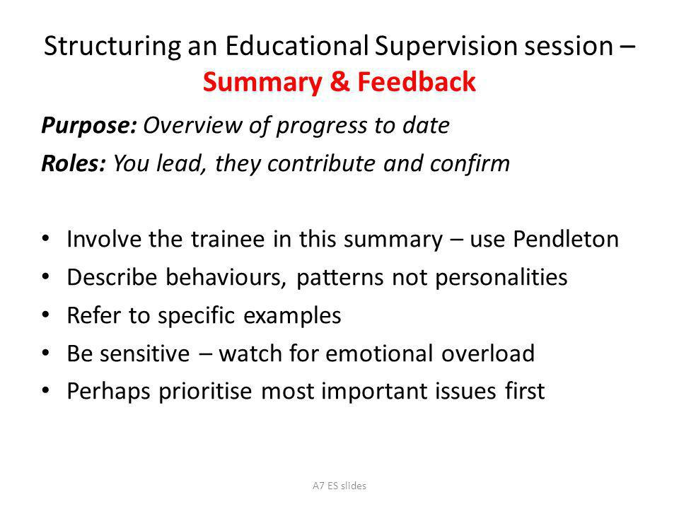 Structuring an Educational Supervision session – Summary & Feedback Purpose: Overview of progress to date Roles: You lead, they contribute and confirm Involve the trainee in this summary – use Pendleton Describe behaviours, patterns not personalities Refer to specific examples Be sensitive – watch for emotional overload Perhaps prioritise most important issues first A7 ES slides