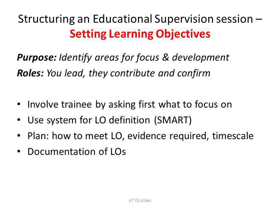 Structuring an Educational Supervision session – Setting Learning Objectives Purpose: Identify areas for focus & development Roles: You lead, they contribute and confirm Involve trainee by asking first what to focus on Use system for LO definition (SMART) Plan: how to meet LO, evidence required, timescale Documentation of LOs A7 ES slides