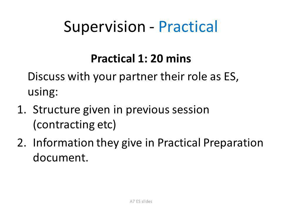 Supervision - Practical Practical 1: 20 mins Discuss with your partner their role as ES, using: 1.Structure given in previous session (contracting etc) 2.Information they give in Practical Preparation document.