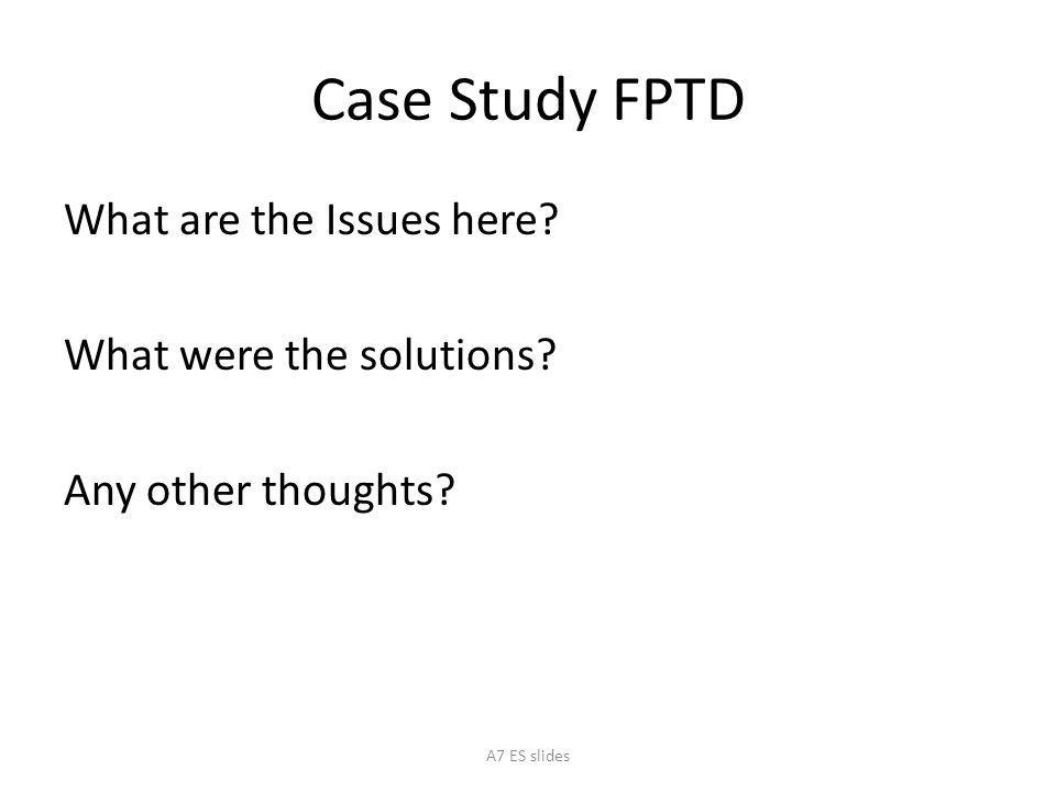 Case Study FPTD What are the Issues here? What were the solutions? Any other thoughts? A7 ES slides
