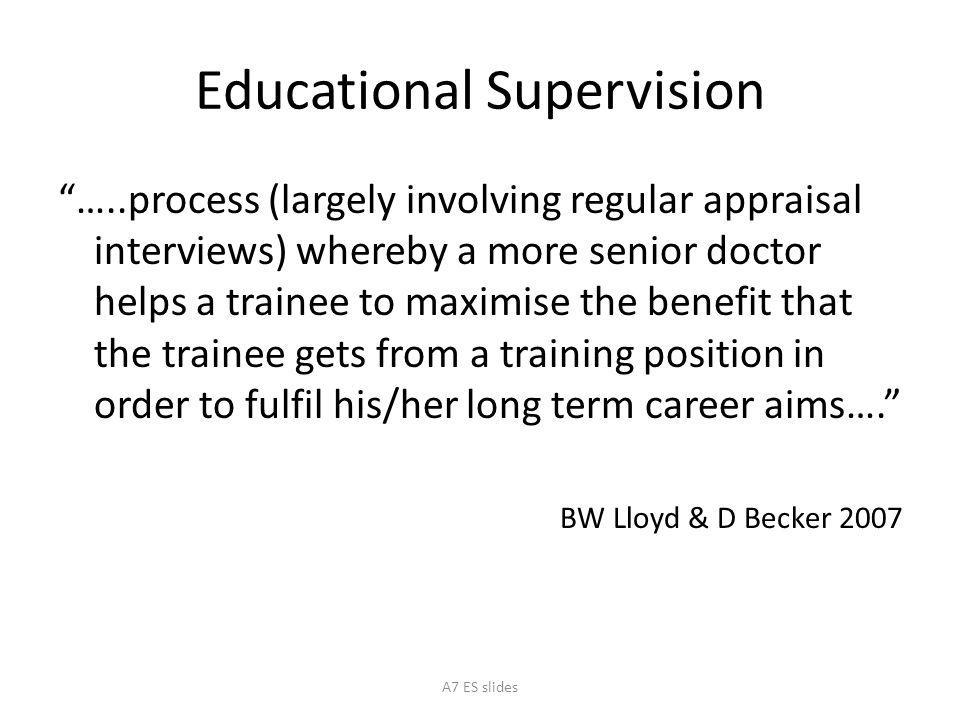 Educational Supervision …..process (largely involving regular appraisal interviews) whereby a more senior doctor helps a trainee to maximise the benefit that the trainee gets from a training position in order to fulfil his/her long term career aims…. BW Lloyd & D Becker 2007 A7 ES slides